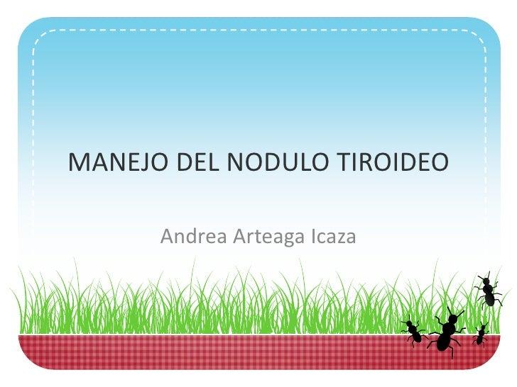 MANEJO DEL NODULO TIROIDEO      Andrea Arteaga Icaza