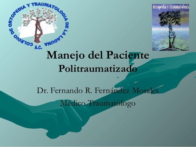 Manejo del Paciente Politraumatizado Dr. Fernando R. Fernández Morales Médico Traumatólogo