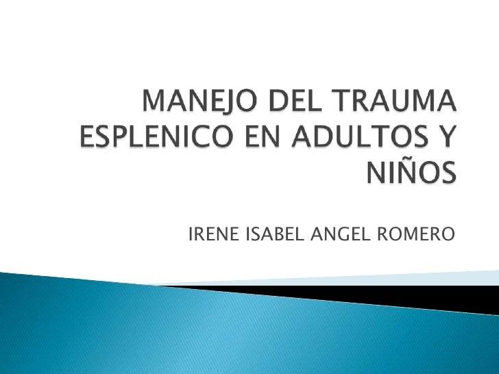 MANEJO DEL TRAUMA ESPLENICO EN ADULTOS Y NIÑOS<br />IRENE ISABEL ANGEL ROMERO<br />