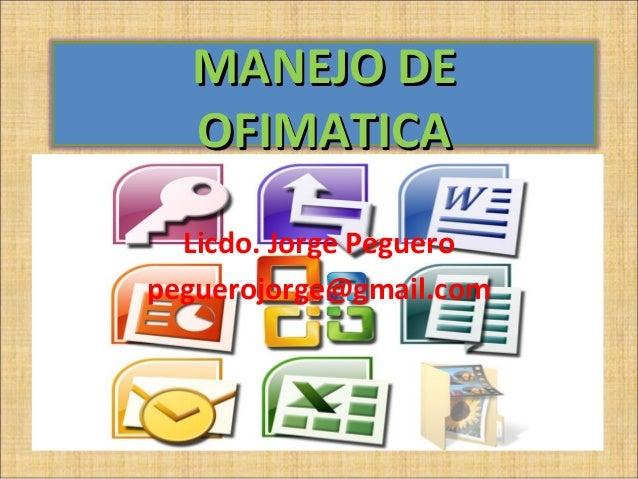 MANEJO DE  OFIMATICA  Licdo. Jorge Pegueropeguerojorge@gmail.com