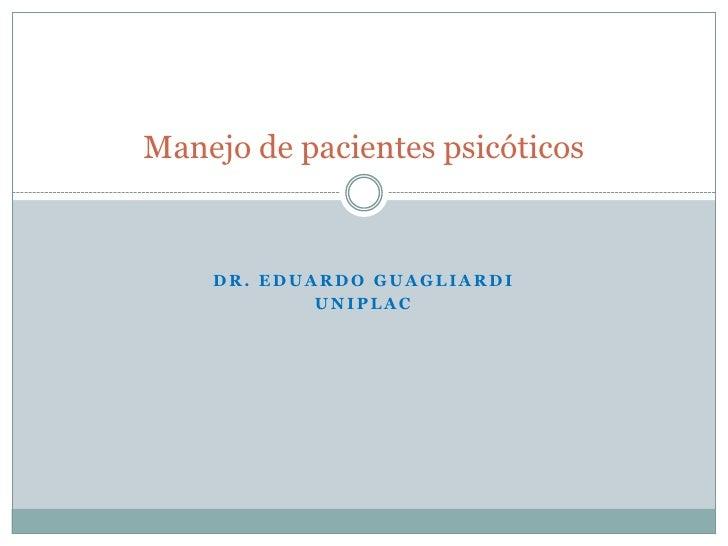 Dr. Eduardo Guagliardi<br />UNIPLAC<br />Manejo de pacientes psicóticos<br />