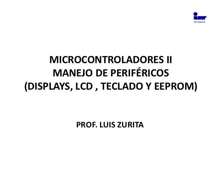 IUT Cumaná     MICROCONTROLADORES II      MANEJO DE PERIFÉRICOS(DISPLAYS, LCD , TECLADO Y EEPROM)          PROF. LUIS ZURITA