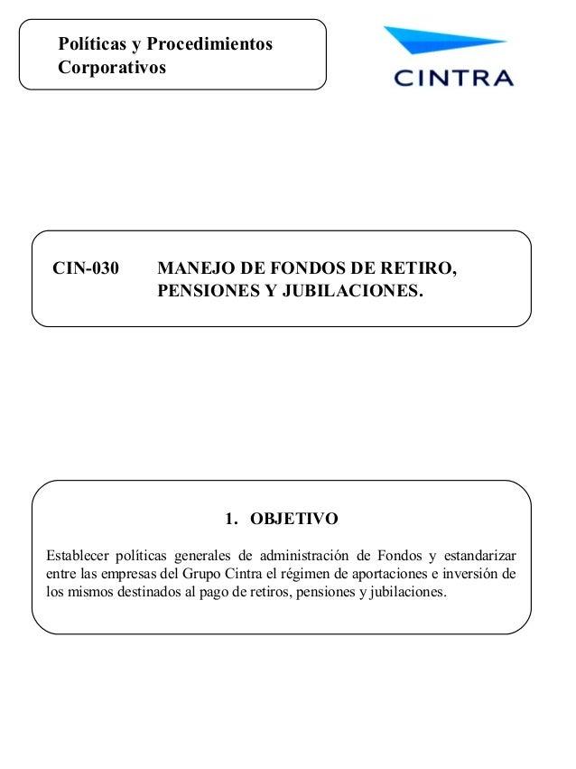 Políticas y Procedimientos Corporativos CIN-030 MANEJO DE FONDOS DE RETIRO, PENSIONES Y JUBILACIONES. 1. OBJETIVO Establec...