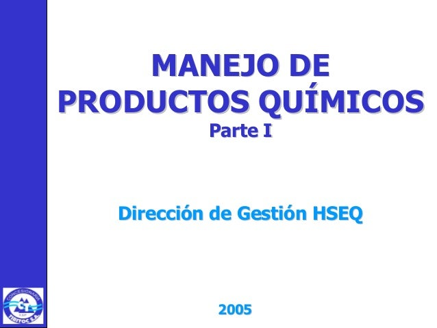 MANEJO DEMANEJO DE PRODUCTOS QUÍMICOSPRODUCTOS QUÍMICOS Parte IParte I Dirección de Gestión HSEQDirección de Gestión HSEQ ...