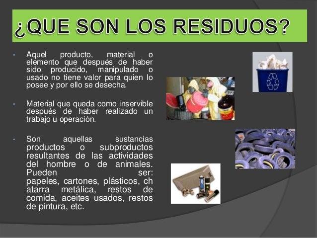 • Aquel producto, material o elemento que después de haber sido producido, manipulado o usado no tiene valor para quien lo...