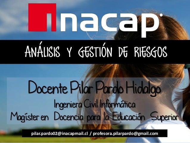 ANÁLISIS Y GESTIÓN DE RIESGOS Docente Pilar Pardo Hidalgo Ingeniera Civil Informática Magíster en Docencia para la Educaci...