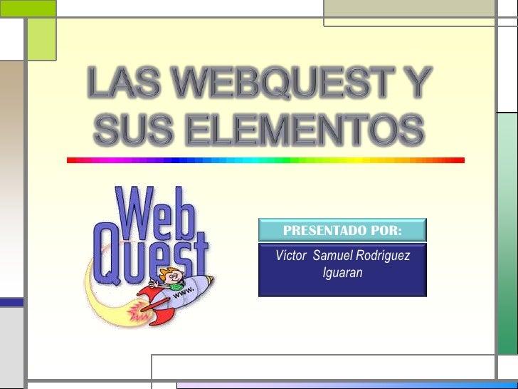 LAS WEBQUEST Y SUS ELEMENTOS<br />PRESENTADO POR:<br />Víctor  Samuel Rodríguez Iguaran<br />