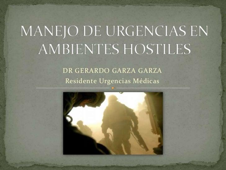 MANEJO DE URGENCIAS EN AMBIENTES HOSTILES<br />DR GERARDO GARZA GARZA<br />Residente Urgencias Médicas<br />