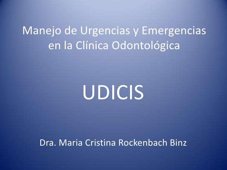 Manejo de Urgencias y Emergencias en la Clínica Odontológica<br />UDICIS<br />Dra. Maria Cristina RockenbachBinz<br />
