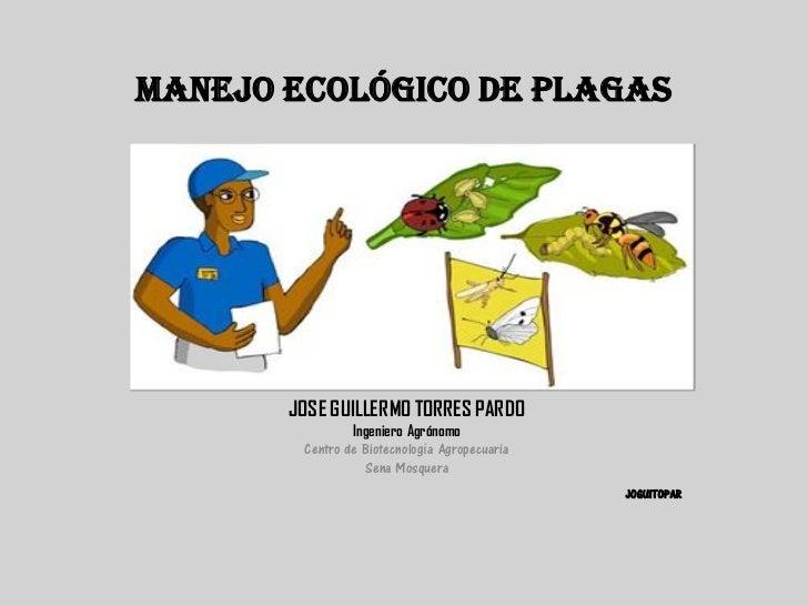 MANEJO ECOLÓGICO DE PLAGAS       JOSE GUILLERMO TORRES PARDO                Ingeniero Agrónomo        Centro de Biotecnolo...