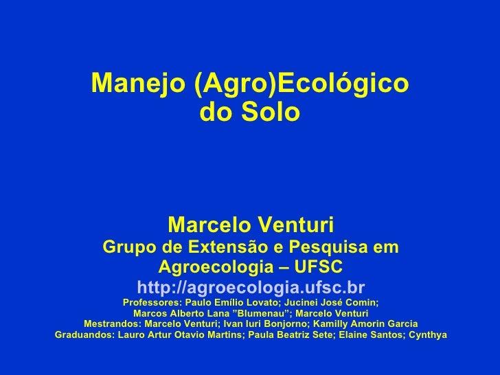 Manejo (Agro)Ecológico do Solo Marcelo Venturi Grupo de Extensão e Pesquisa em Agroecologia – UFSC http://agroecologia.ufs...