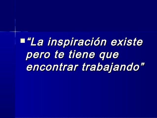 """""""""""La inspiración existeLa inspiración existe pero te tiene quepero te tiene que encontrar trabajando""""encontrar trabajando"""""""