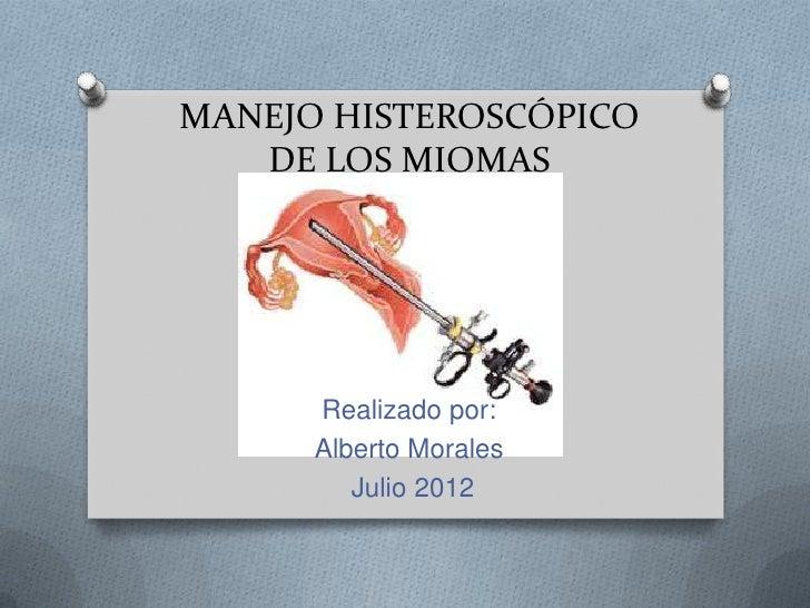MANEJO HISTEROSCÓPICO   DE LOS MIOMAS      Realizado por:      Alberto Morales         Julio 2012