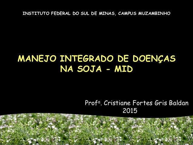 MANEJO INTEGRADO DE DOENÇAS NA SOJA - MID Profa. Cristiane Fortes Gris Baldan 2015 INSTITUTO FEDERAL DO SUL DE MINAS, CAMP...