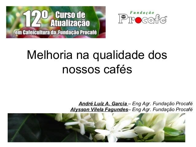 Melhoria na qualidade dos nossos cafés André Luíz A. Garcia – Eng Agr. Fundação Procafé Alysson Vilela Fagundes– Eng Agr. ...