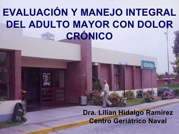 Dra. Lilian Hidalgo Ramírez Centro Geriátrico Naval EVALUACIÓN Y MANEJO INTEGRAL DEL ADULTO MAYOR CON DOLOR CRÓNICO