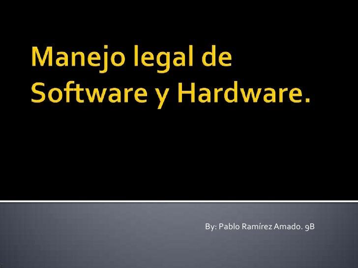 Manejo legal de Software y Hardware.<br />By: Pablo Ramírez Amado. 9B<br />