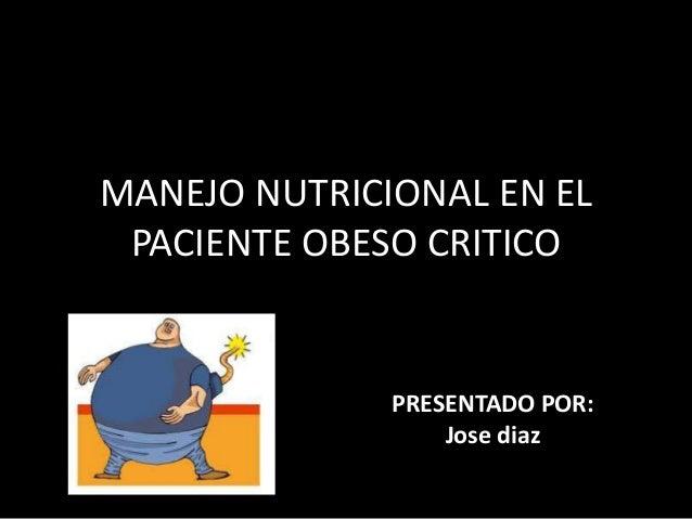 MANEJO NUTRICIONAL EN EL PACIENTE OBESO CRITICO PRESENTADO POR: Jose diaz