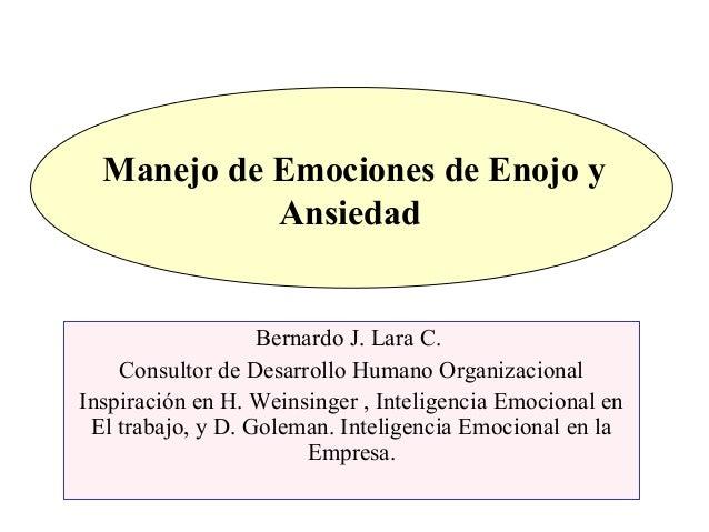 Manejo de Emociones de Enojo y Ansiedad Bernardo J. Lara C. Consultor de Desarrollo Humano Organizacional Inspiración en H...