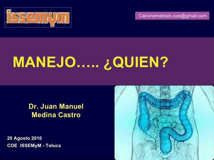 Carcinomatosis.coe@gmail.com       MANEJO….. ¿QUIEN?          Dr. Juan Manuel          Medina Castro   20 Agosto 2010 COE ...