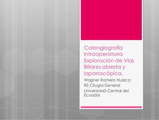 Colangiografía Intraoperatoria Exploración de Vías Biliares abierta y laparoscópica. Wagner Romero Hualca R3 Cirugia Gener...