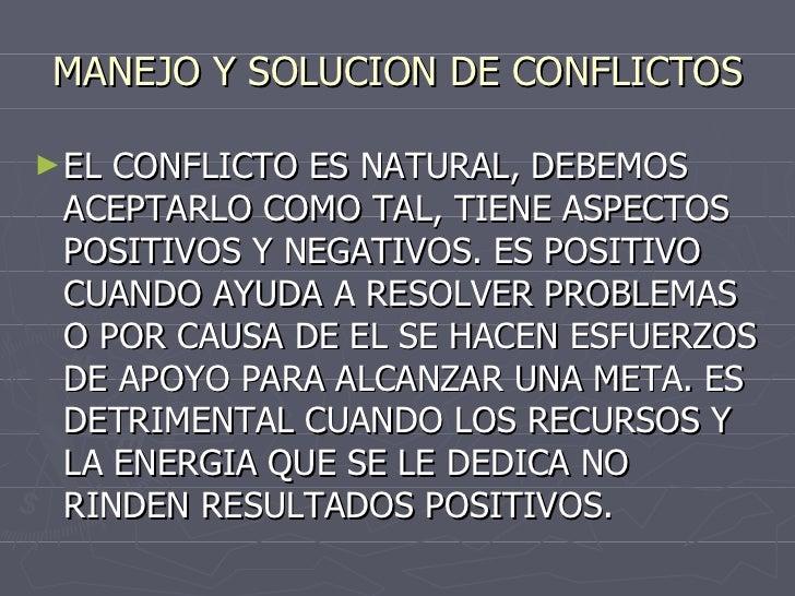 MANEJO Y SOLUCION DE CONFLICTOS <ul><li>EL CONFLICTO ES NATURAL, DEBEMOS ACEPTARLO COMO TAL, TIENE ASPECTOS POSITIVOS Y NE...
