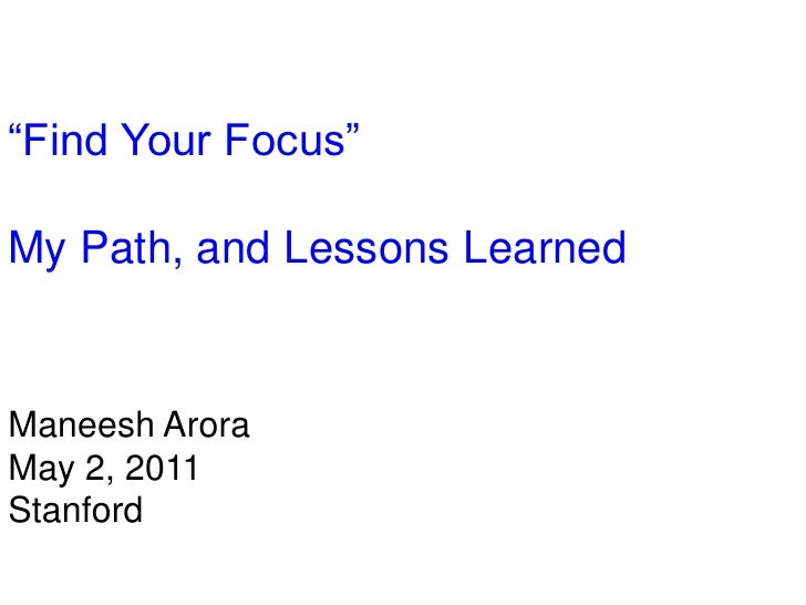 """Find Your Focus""<br />My Path, and Lessons Learned<br />ManeeshArora<br />May 2, 2011<br />Stanford<br />"