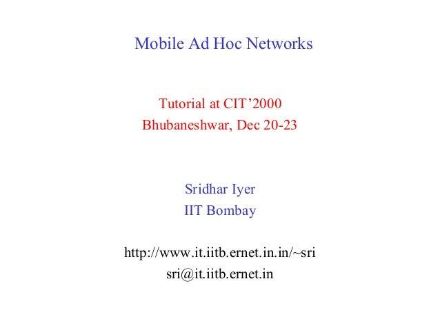 Mobile Ad Hoc Networks Tutorial at CIT'2000 Bhubaneshwar, Dec 20-23 Sridhar Iyer IIT Bombay http://www.it.iitb.ernet.in.in...