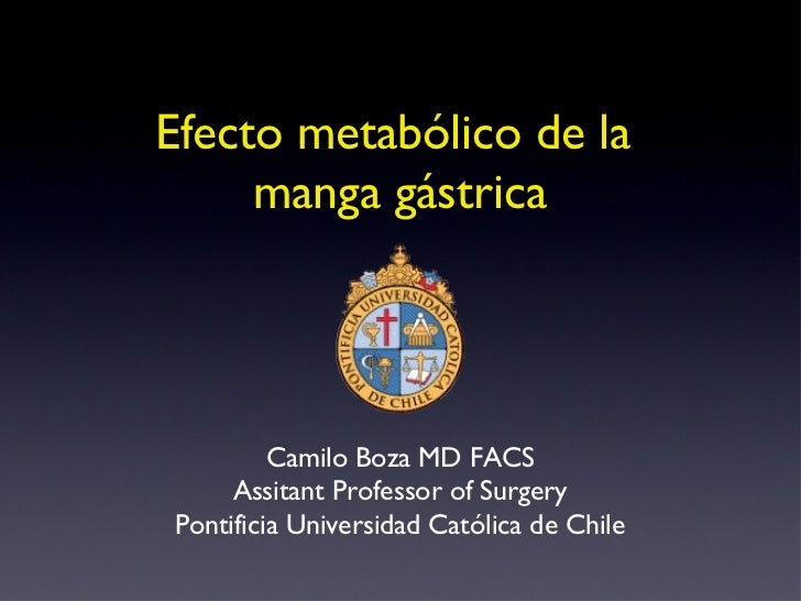 Efecto metabólico de la  manga gástrica Camilo Boza MD FACS Assitant Professor of Surgery Pontificia Universidad Católica ...
