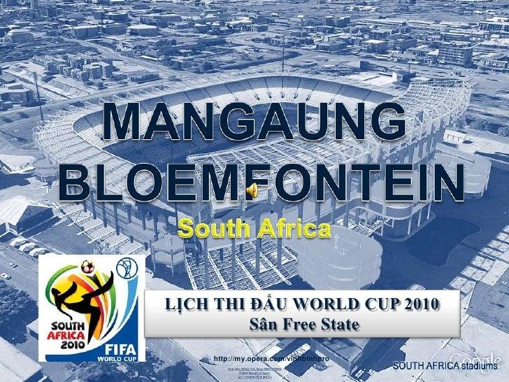 MANGAUNG <br /> BLOEMFONTEINSouth Africa<br />MANGAUNG - BLOEMFONTEINSouth Africa<br />LỊCH THI ĐẤU WORLD CUP 2010<br />Sâ...