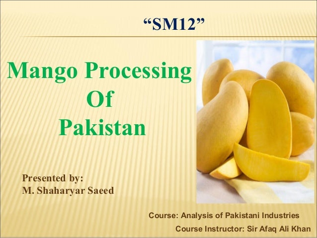 Course: Analysis of Pakistani Industries Course Instructor: Sir Afaq Ali Khan Mango Processing Of Pakistan Presented by: M...