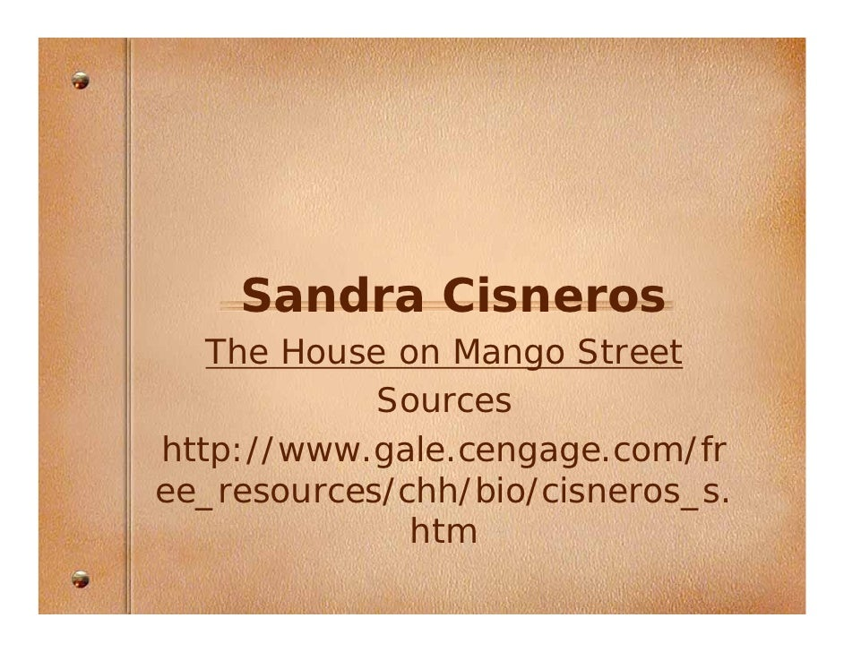 Sandra Cisneros    The House on Mango Street             Sources http://www.gale.cengage.com/fr ee_resources/chh/bio/cisne...