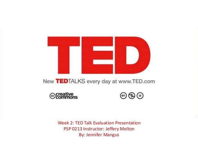 Week 2: TED Talk Evaluation Presentation  PSP 0213 Instructor: Jeffery Melton          By: Jennifer Mangus