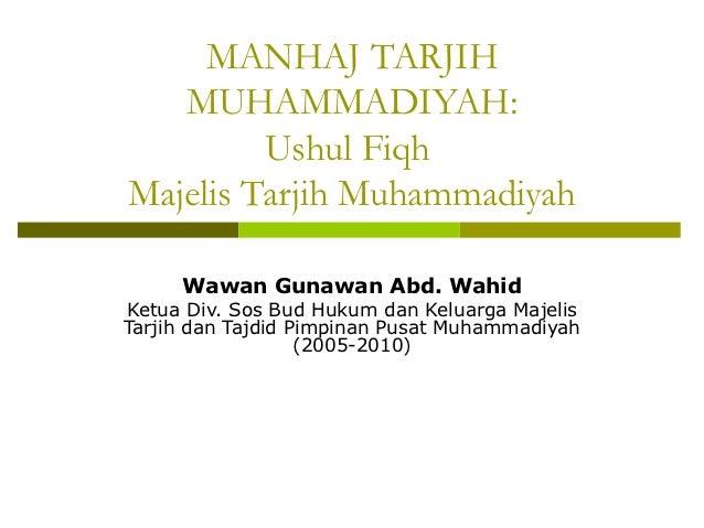MANHAJ TARJIH   MUHAMMADIYAH:         Ushul FiqhMajelis Tarjih Muhammadiyah     Wawan Gunawan Abd. WahidKetua Div. Sos Bud...