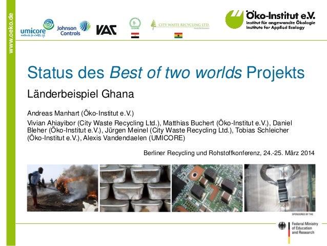 www.oeko.de Status des Best of two worlds Projekts Länderbeispiel Ghana Andreas Manhart (Öko-Institut e.V.) Vivian Ahiayib...