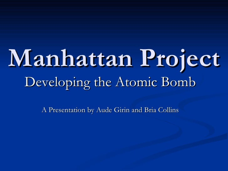Manhattan Project Developing the Atomic Bomb A Presentation by Aude Girin and Bria Collins