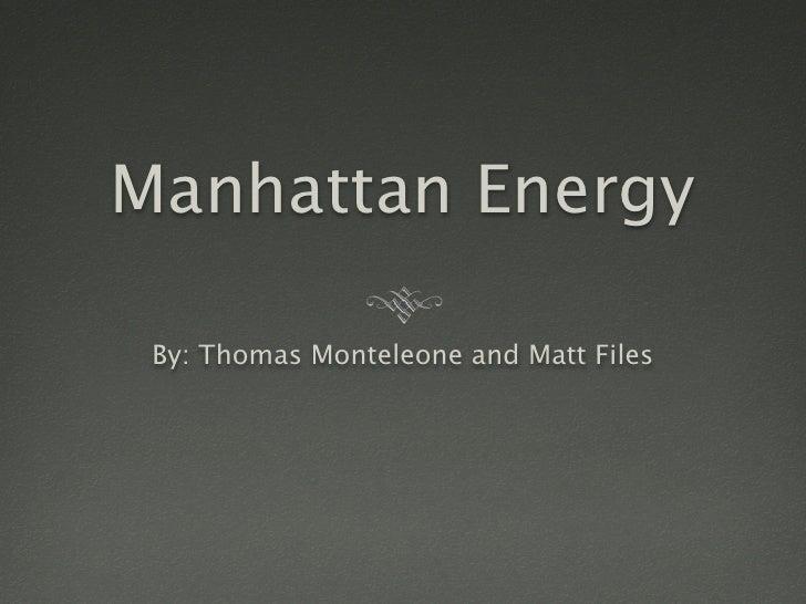 Manhattan Energy   By: Thomas Monteleone and Matt Files