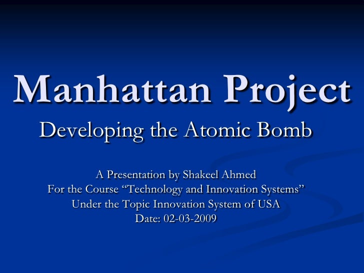"""Manhattan Project<br />Developing the Atomic Bomb<br />A Presentation by Shakeel Ahmed<br />For the Course """"Technology and..."""