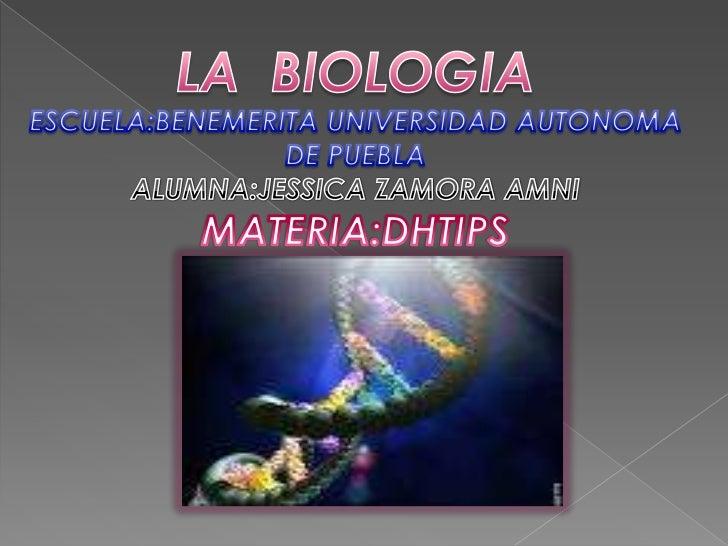 LA  BIOLOGIA<br />ESCUELA:BENEMERITA UNIVERSIDAD AUTONOMA DE PUEBLA<br />ALUMNA:JESSICA ZAMORA AMNI<br />MATERIA:DHTIPS<br />