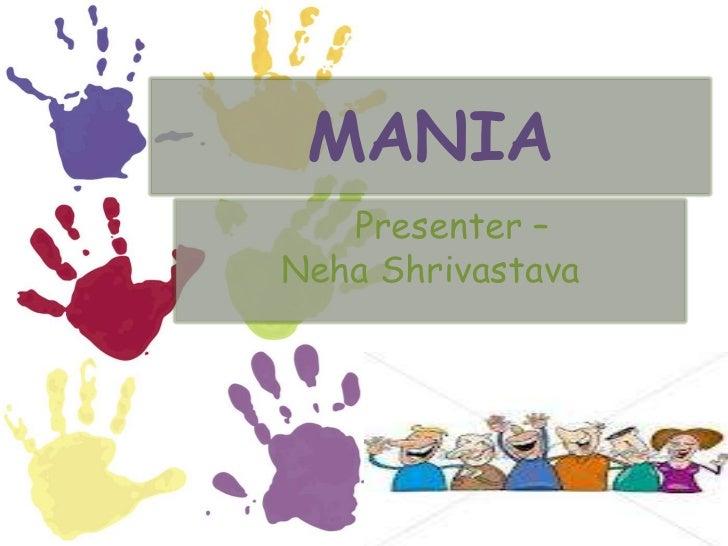 MANIA   Presenter –Neha Shrivastava
