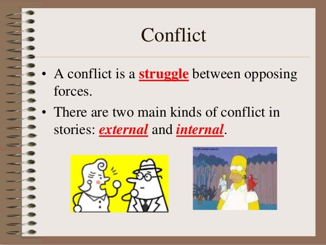 Conflict • A conflict is a struggle between opposing forces. • There are two main kinds of conflict in stories: external a...