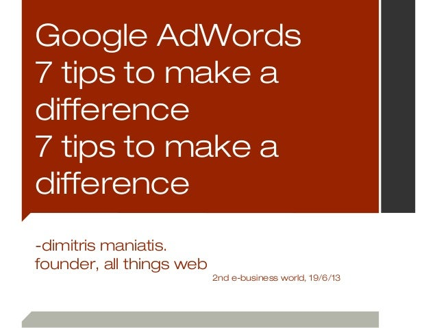 Google AdWords7 tips to make adifference7 tips to make adifference-dimitris maniatis.founder, all things web2nd e-business...