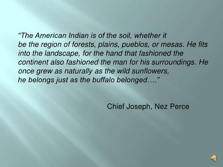 """""""The American Indian is of the soil, whether itbe the region of forests, plains, pueblos, or mesas. He fits into the lands..."""