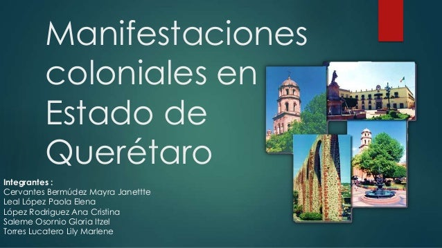 Manifestaciones coloniales en Estado de Querétaro Integrantes : Cervantes Bermúdez Mayra Janettte Leal López Paola Elena L...
