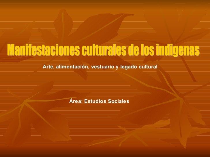 Manifestaciones culturales de los indigenas Área: Estudios Sociales Arte, alimentación, vestuario y legado cultural