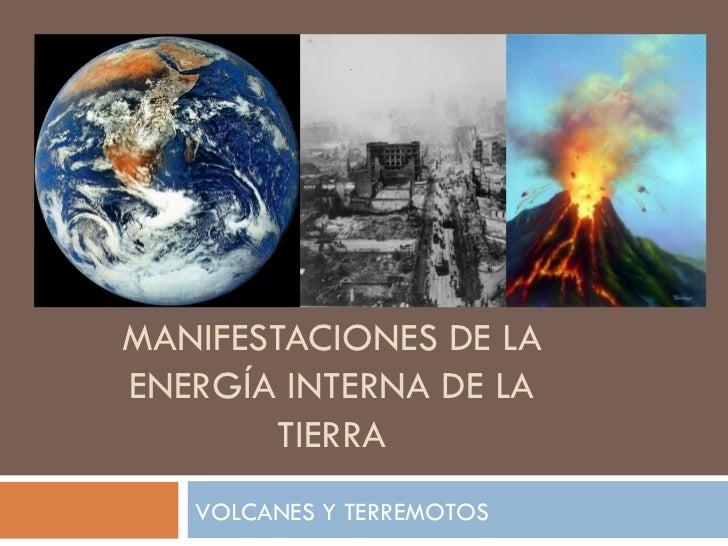 MANIFESTACIONES DE LA ENERGÍA INTERNA DE LA TIERRA VOLCANES Y TERREMOTOS
