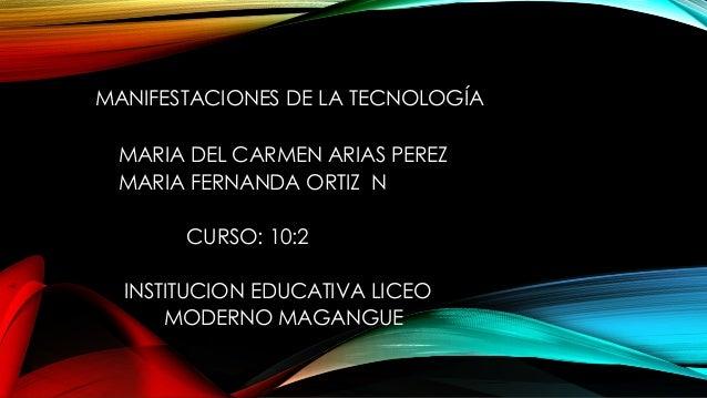 MANIFESTACIONES DE LA TECNOLOGÍA MARIA DEL CARMEN ARIAS PEREZ MARIA FERNANDA ORTIZ N CURSO: 10:2 INSTITUCION EDUCATIVA LIC...
