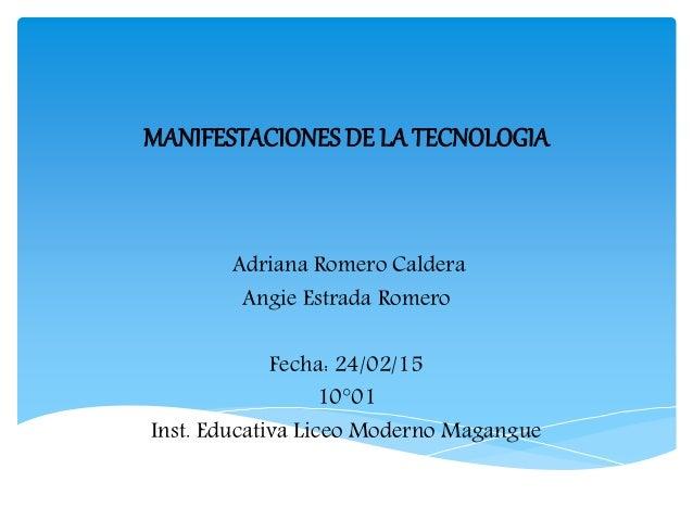 MANIFESTACIONES DE LA TECNOLOGIA Adriana Romero Caldera Angie Estrada Romero Fecha: 24/02/15 10°01 Inst. Educativa Liceo M...