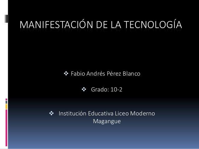 MANIFESTACIÓN DE LA TECNOLOGÍA  Fabio Andrés Pérez Blanco  Grado: 10-2  Institución Educativa Liceo Moderno Magangue