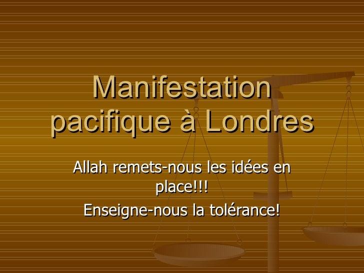 Manifestation pacifique à Londres Allah remets-nous les idées en place!!! Enseigne-nous la tolérance!